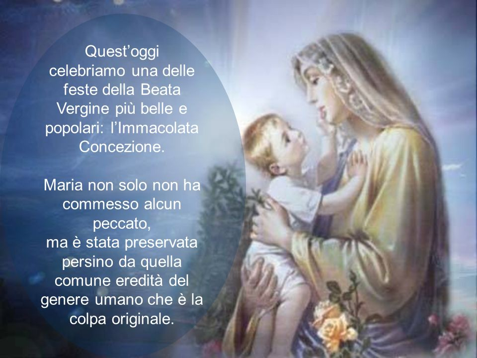 Quest'oggi celebriamo una delle feste della Beata Vergine più belle e popolari: l'Immacolata Concezione.