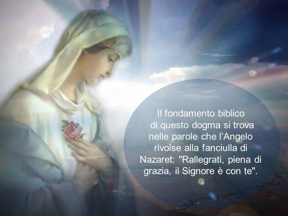 Il fondamento biblico di questo dogma si trova nelle parole che l'Angelo rivolse alla fanciulla di Nazaret: Rallegrati, piena di grazia, il Signore è con te .