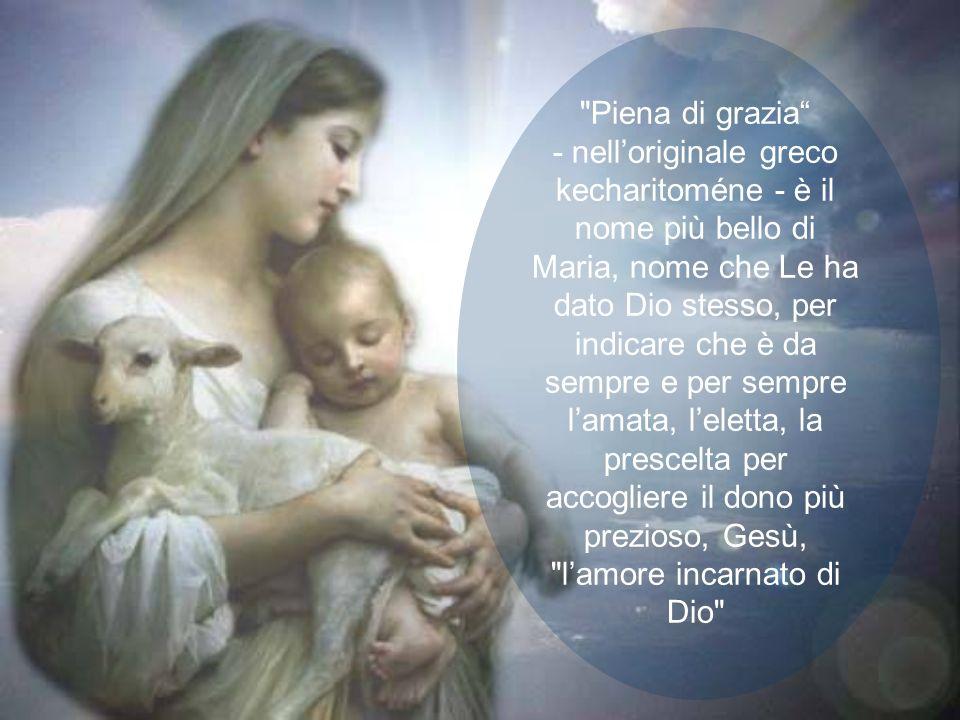 Piena di grazia - nell'originale greco kecharitoméne - è il nome più bello di Maria, nome che Le ha dato Dio stesso, per indicare che è da sempre e per sempre l'amata, l'eletta, la prescelta per accogliere il dono più prezioso, Gesù, l'amore incarnato di Dio
