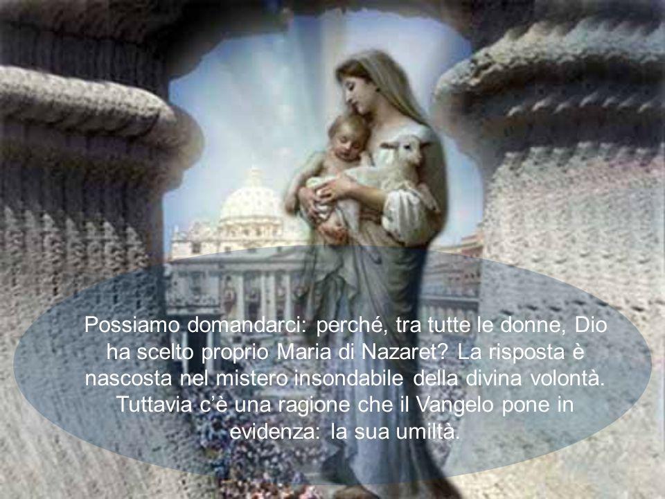 Possiamo domandarci: perché, tra tutte le donne, Dio ha scelto proprio Maria di Nazaret.