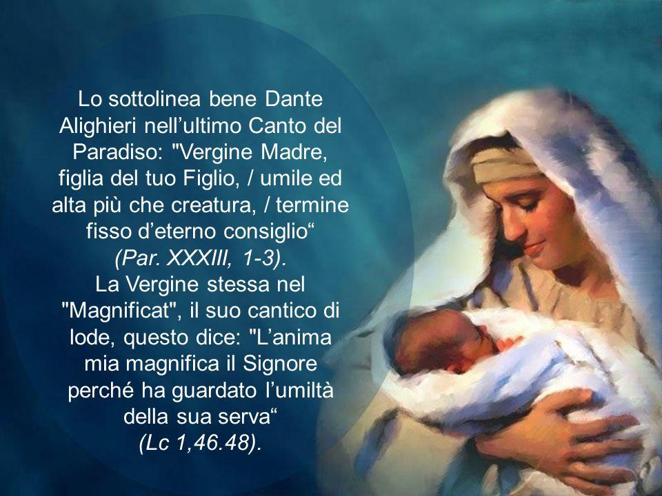 Lo sottolinea bene Dante Alighieri nell'ultimo Canto del Paradiso: Vergine Madre, figlia del tuo Figlio, / umile ed alta più che creatura, / termine fisso d'eterno consiglio (Par.