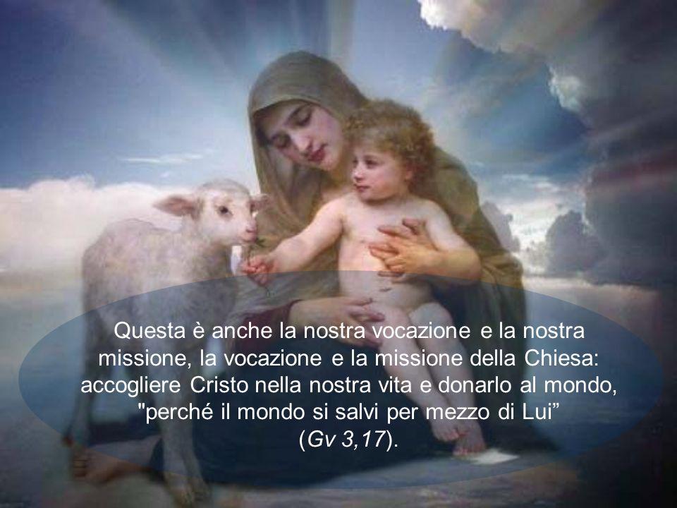 Questa è anche la nostra vocazione e la nostra missione, la vocazione e la missione della Chiesa: accogliere Cristo nella nostra vita e donarlo al mondo, perché il mondo si salvi per mezzo di Lui (Gv 3,17).