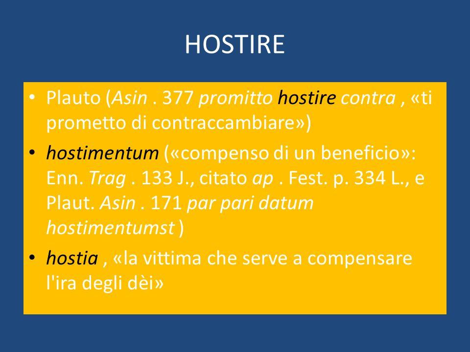 HOSTIRE Plauto (Asin . 377 promitto hostire contra , «ti prometto di contraccambiare»)
