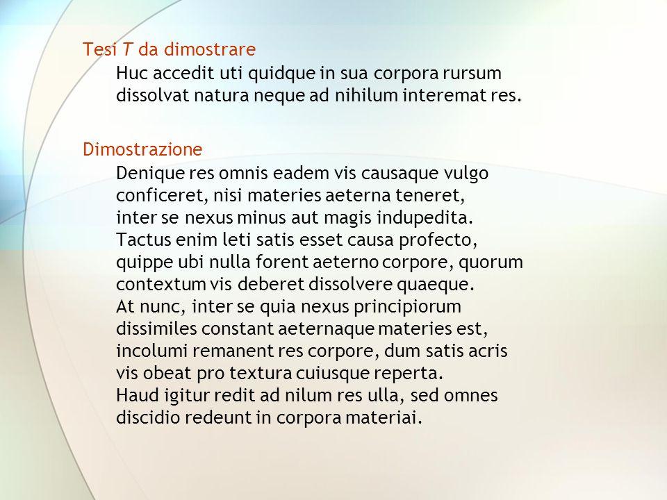 Tesi T da dimostrare Huc accedit uti quidque in sua corpora rursum. dissolvat natura neque ad nihilum interemat res.