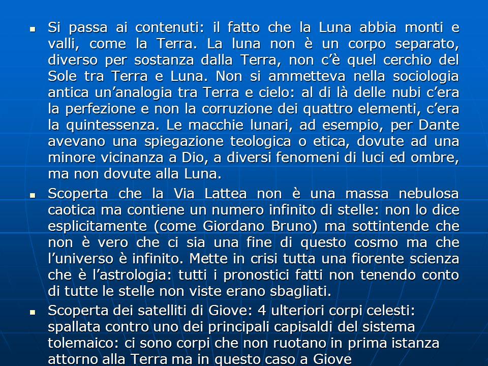 Si passa ai contenuti: il fatto che la Luna abbia monti e valli, come la Terra. La luna non è un corpo separato, diverso per sostanza dalla Terra, non c'è quel cerchio del Sole tra Terra e Luna. Non si ammetteva nella sociologia antica un'analogia tra Terra e cielo: al di là delle nubi c'era la perfezione e non la corruzione dei quattro elementi, c'era la quintessenza. Le macchie lunari, ad esempio, per Dante avevano una spiegazione teologica o etica, dovute ad una minore vicinanza a Dio, a diversi fenomeni di luci ed ombre, ma non dovute alla Luna.