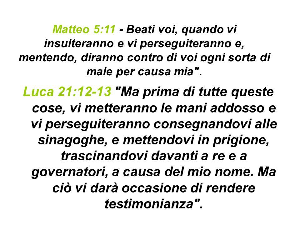 Matteo 5:11 - Beati voi, quando vi insulteranno e vi perseguiteranno e, mentendo, diranno contro di voi ogni sorta di male per causa mia .