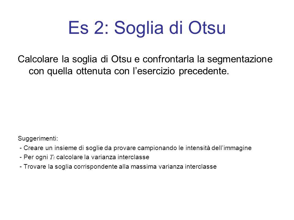 Es 2: Soglia di Otsu Calcolare la soglia di Otsu e confrontarla la segmentazione con quella ottenuta con l'esercizio precedente.