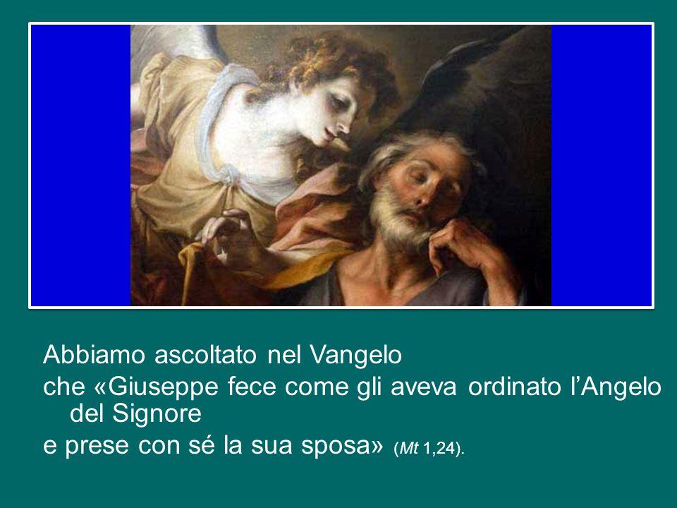 Abbiamo ascoltato nel Vangelo che «Giuseppe fece come gli aveva ordinato l'Angelo del Signore e prese con sé la sua sposa» (Mt 1,24).