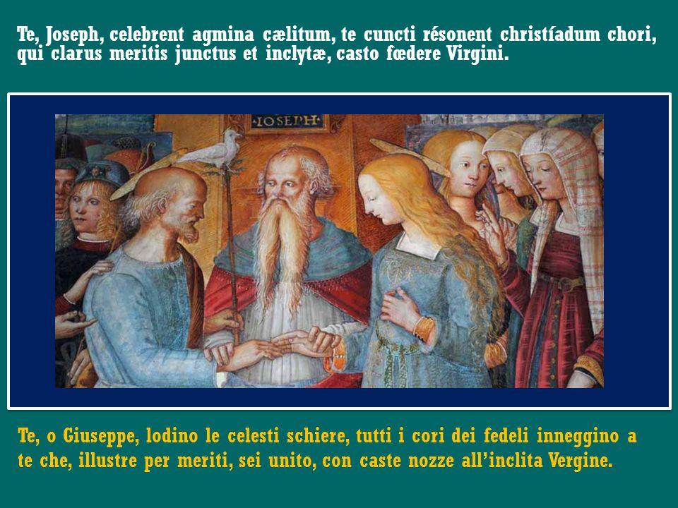 Te, Joseph, celebrent agmina cælitum, te cuncti résonent christíadum chori, qui clarus meritis junctus et inclytæ, casto fœdere Virgini.