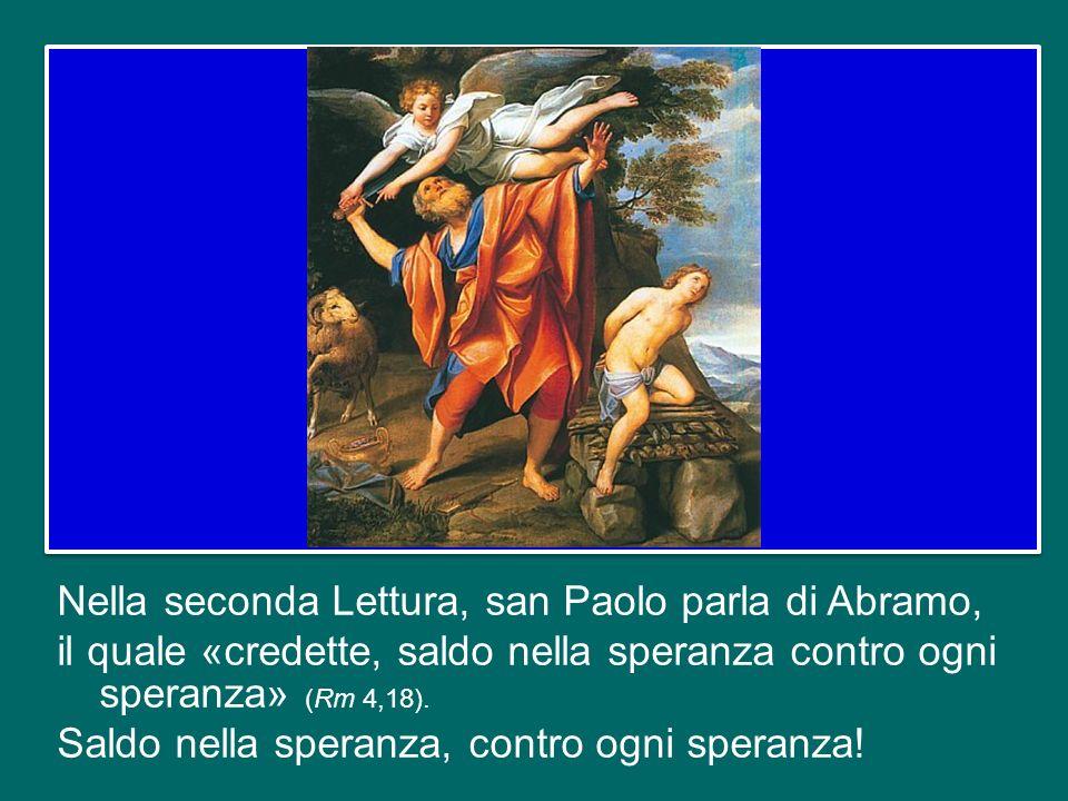 Nella seconda Lettura, san Paolo parla di Abramo, il quale «credette, saldo nella speranza contro ogni speranza» (Rm 4,18).