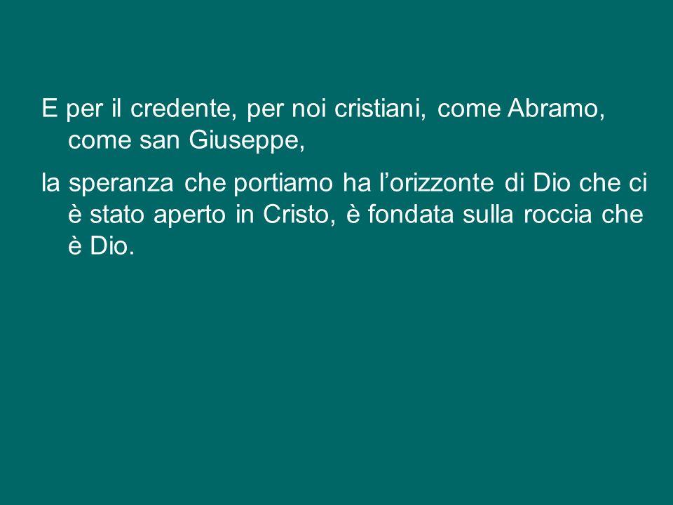E per il credente, per noi cristiani, come Abramo, come san Giuseppe, la speranza che portiamo ha l'orizzonte di Dio che ci è stato aperto in Cristo, è fondata sulla roccia che è Dio.