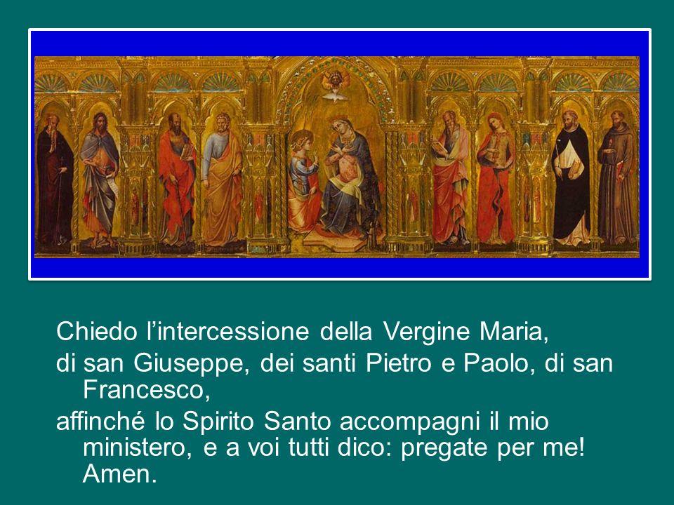 Chiedo l'intercessione della Vergine Maria, di san Giuseppe, dei santi Pietro e Paolo, di san Francesco, affinché lo Spirito Santo accompagni il mio ministero, e a voi tutti dico: pregate per me.