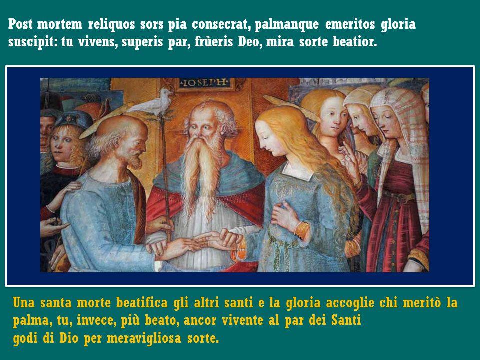 Post mortem reliquos sors pia consecrat, palmanque emeritos gloria suscipit: tu vivens, superis par, frùeris Deo, mira sorte beatior.
