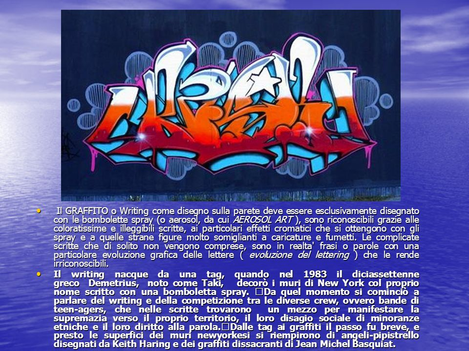 Il GRAFFITO o Writing come disegno sulla parete deve essere esclusivamente disegnato con le bombolette spray (o aerosol, da cui AEROSOL ART ), sono riconoscibili grazie alle coloratissime e illeggibili scritte, ai particolari effetti cromatici che si ottengono con gli spray e a quelle strane figure molto somiglianti a caricature e fumetti. Le complicate scritte che di solito non vengono comprese, sono in realta frasi o parole con una particolare evoluzione grafica delle lettere ( evoluzione del lettering ) che le rende irriconoscibili.
