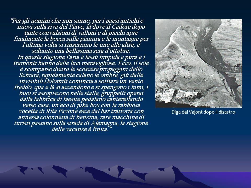 Per gli uomini che non sanno, per i paesi antichi e nuovi sulla riva del Piave, là dove il Cadore dopo tante convulsioni di valloni e di picchi apre finalmente la bocca sulla pianura e le montagne per l ultima volta si rinserrano le une alle altre, è soltanto una bellissima sera d ottobre. In questa stagione l aria è lassù limpida e pura e i tramonti hanno delle luci meravigliose. Ecco, il sole è scomparso dietro le scoscese propaggini dello Schiara, rapidamente calano le ombre, giù dalle invisibili Dolomiti comincia a soffiare un vento freddo, qua e là si accendono e si spengono i lumi, i buoi si assopiscono nelle stalle, gruppetti operai dalla fabbrica di faesite pedalano canterellando verso casa, un eco di juke box con la rabbiosa vocetta di Rita Pavone esce dal bar trattoria con annessa colonnetta di benzina, rare macchine di turisti passano sulla strada di Alemagna, la stagione delle vacanze è finita.