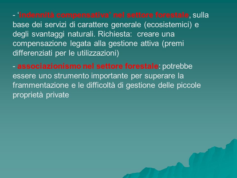 - 'indennità compensativa' nel settore forestale, sulla base dei servizi di carattere generale (ecosistemici) e degli svantaggi naturali. Richiesta: creare una compensazione legata alla gestione attiva (premi differenziati per le utilizzazioni)