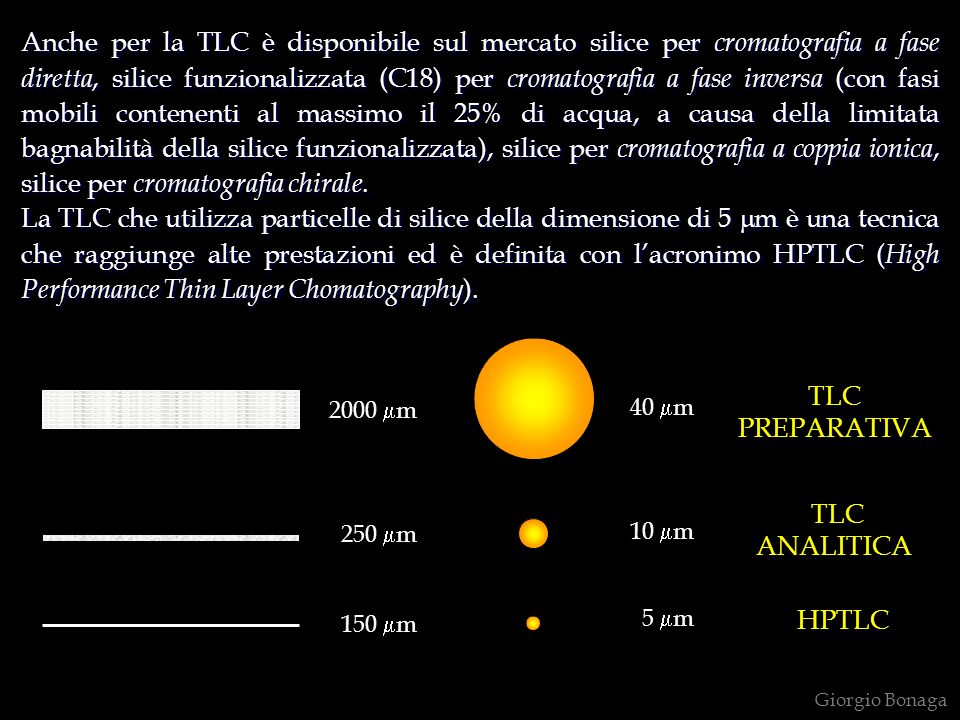 Anche per la TLC è disponibile sul mercato silice per cromatografia a fase diretta, silice funzionalizzata (C18) per cromatografia a fase inversa (con fasi mobili contenenti al massimo il 25% di acqua, a causa della limitata bagnabilità della silice funzionalizzata), silice per cromatografia a coppia ionica, silice per cromatografia chirale.