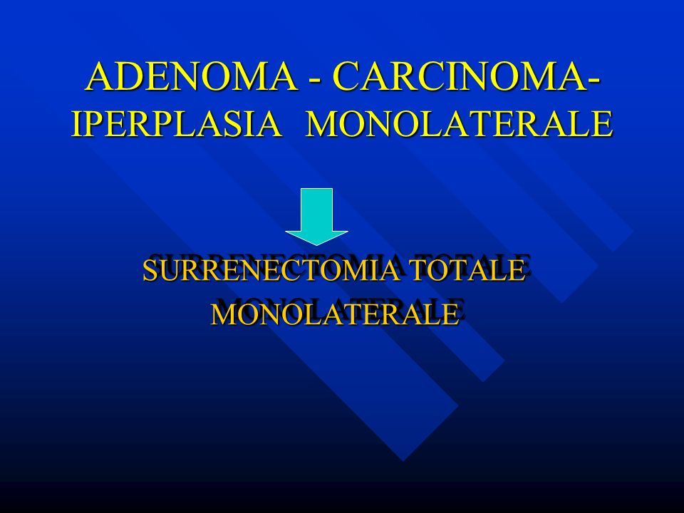 ADENOMA - CARCINOMA- IPERPLASIA MONOLATERALE