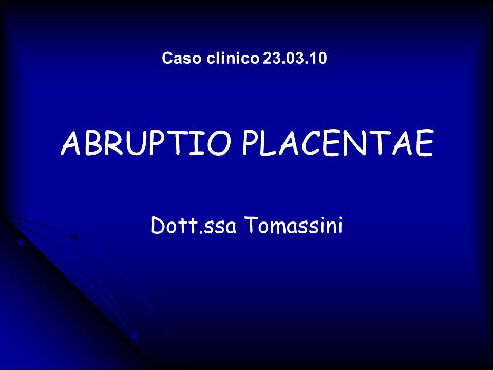 Caso clinico 23.03.10 ABRUPTIO PLACENTAE Dott.ssa Tomassini