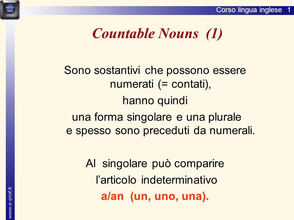 Lingua inglese 1 Countable Nouns (1) Sono sostantivi che possono essere numerati (= contati), hanno quindi.