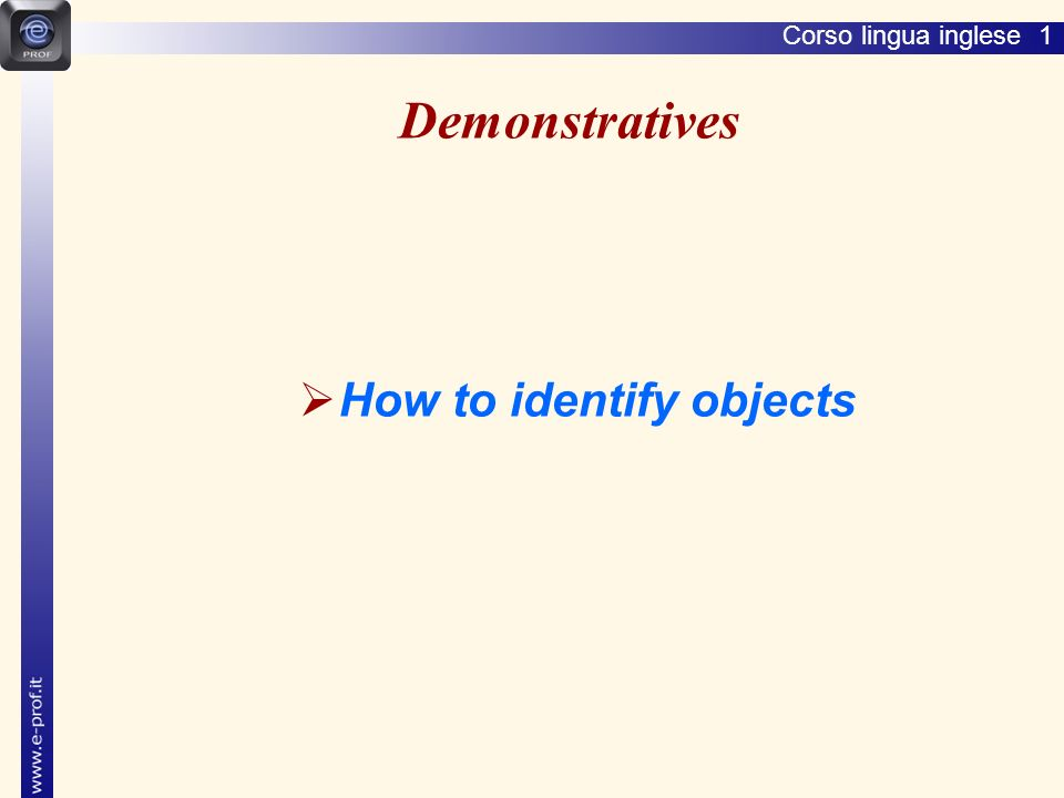 Lingua inglese 1 Demonstratives How to identify objects