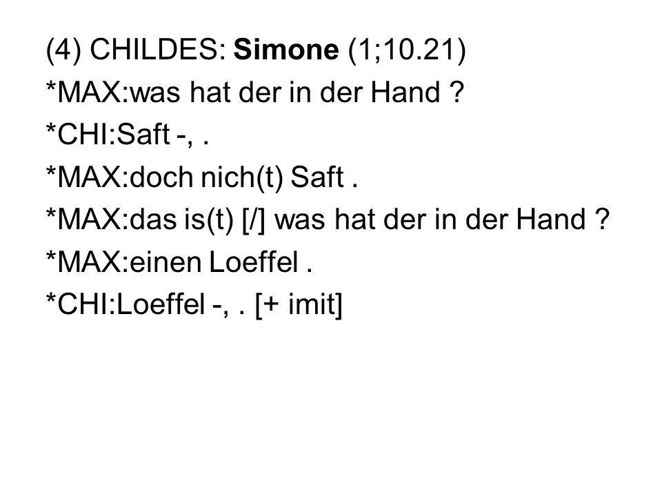 (4) CHILDES: Simone (1;10.21) *MAX:was hat der in der Hand *CHI:Saft -, . *MAX:doch nich(t) Saft .