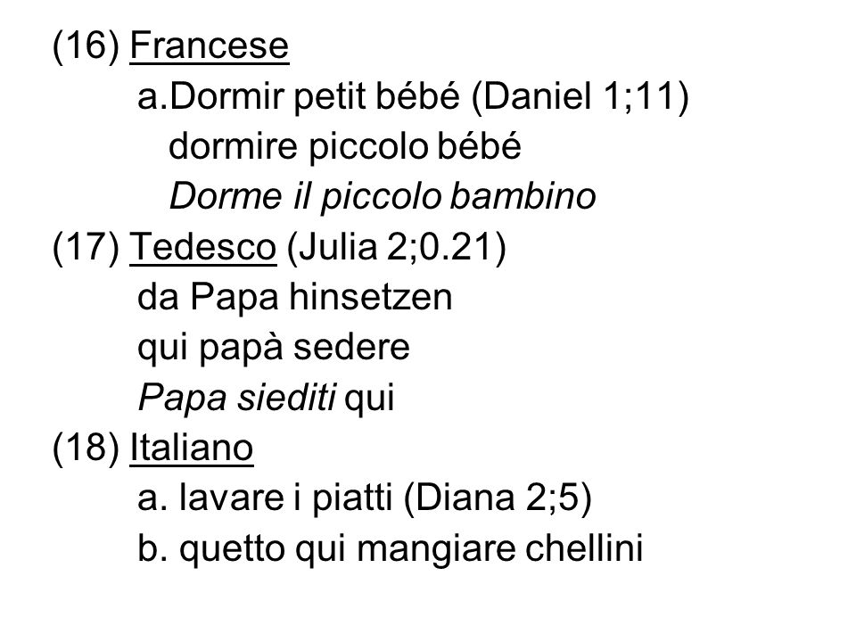 (16) Francesea.Dormir petit bébé (Daniel 1;11) dormire piccolo bébé. Dorme il piccolo bambino. (17) Tedesco (Julia 2;0.21)