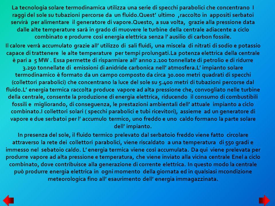 La tecnologia solare termodinamica utilizza una serie di specchi parabolici che concentrano I raggi del sole su tubazioni percorse da un fluido.Quest' ultimo ,raccolto in appositi serbatoi servirà per alimentare il generatore di vapore.Questo, a sua volta, grazie alla pressione data dalle alte temperature sarà in grado di muovere le turbine della centrale adiacente a ciclo combinato e produrre così energia elettrica senza l' ausilio di carbon fossile.