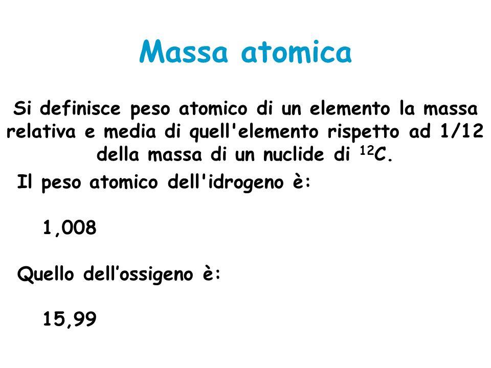 Massa atomica Si definisce peso atomico di un elemento la massa relativa e media di quell elemento rispetto ad 1/12 della massa di un nuclide di 12C.