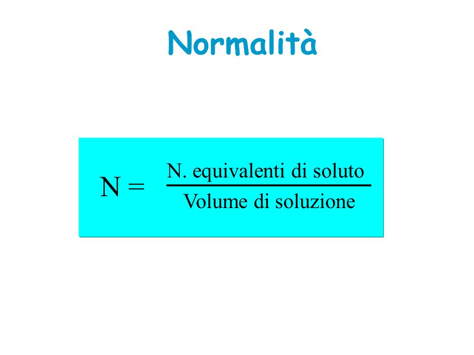 Normalità N. equivalenti di soluto N = Volume di soluzione