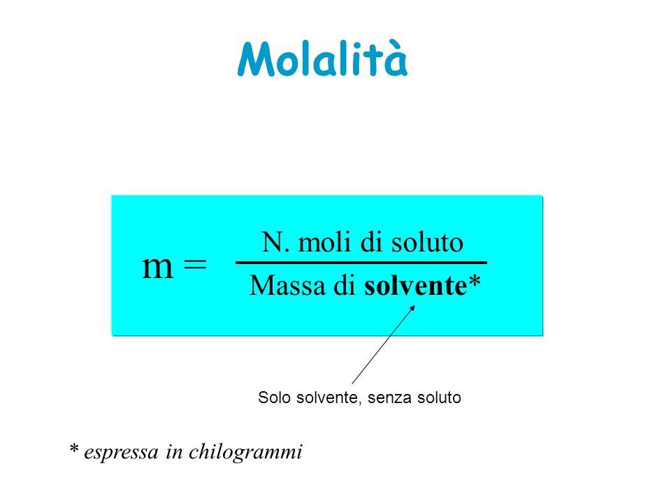 Molalità m = N. moli di soluto Massa di solvente*