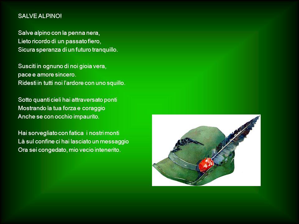 SALVE ALPINO! Salve alpino con la penna nera, Lieto ricordo di un passato fiero, Sicura speranza di un futuro tranquillo.
