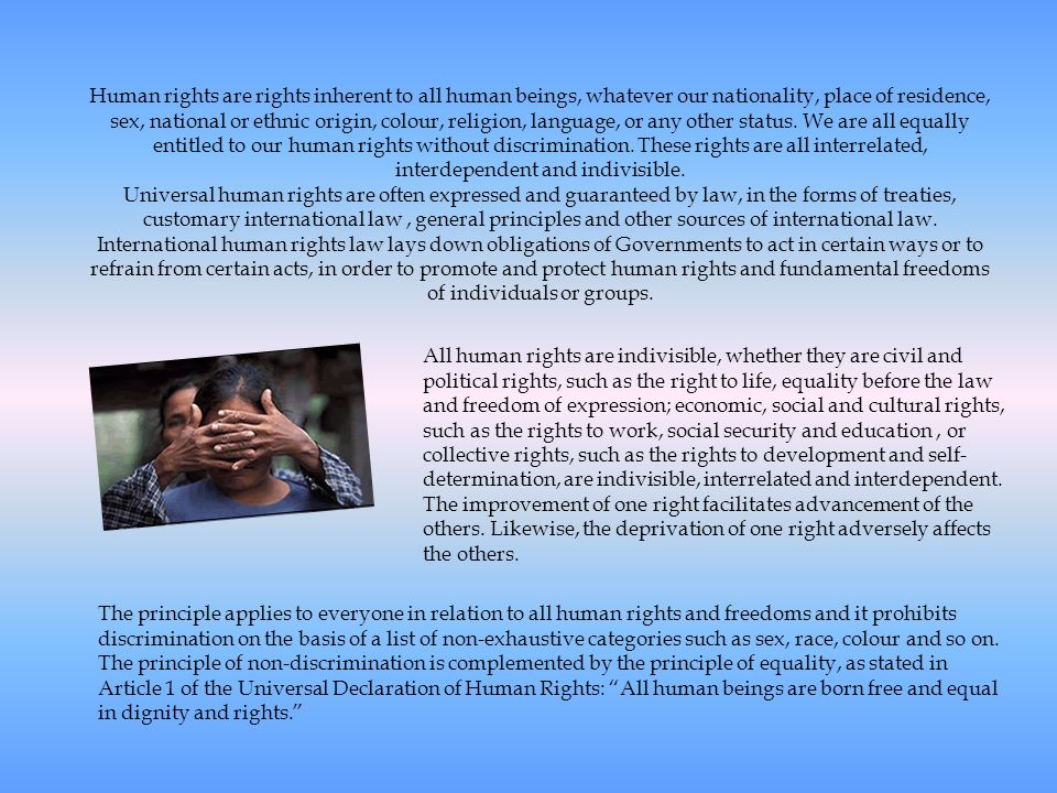 Human rights are rights inherent to all human beings, whatever our nationality, place of residence, sex, national or ethnic origin, colour, religion, language, or any other status. We are all equally entitled to our human rights without discrimination. These rights are all interrelated, interdependent and indivisible.