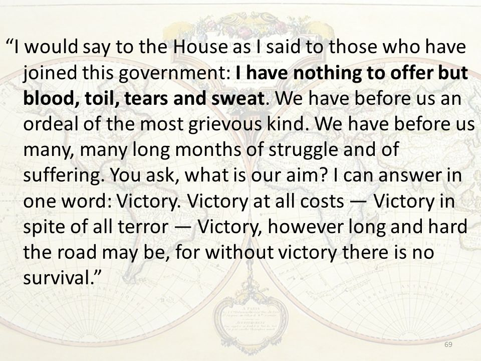 I would say to the House as I said to those who have joined this government: I have nothing to offer but blood, toil, tears and sweat.