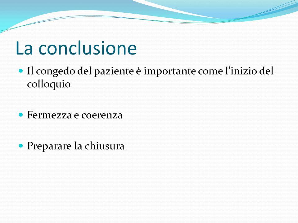 La conclusione Il congedo del paziente è importante come l'inizio del colloquio. Fermezza e coerenza.