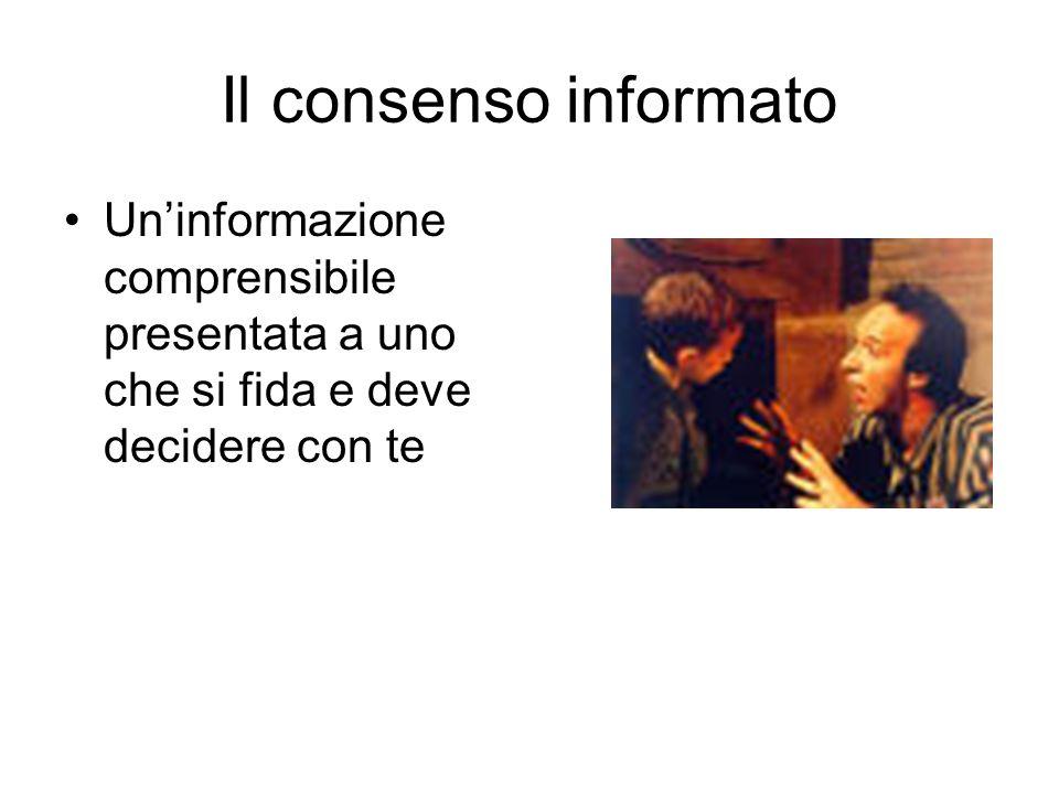 Il consenso informato Un'informazione comprensibile presentata a uno che si fida e deve decidere con te.