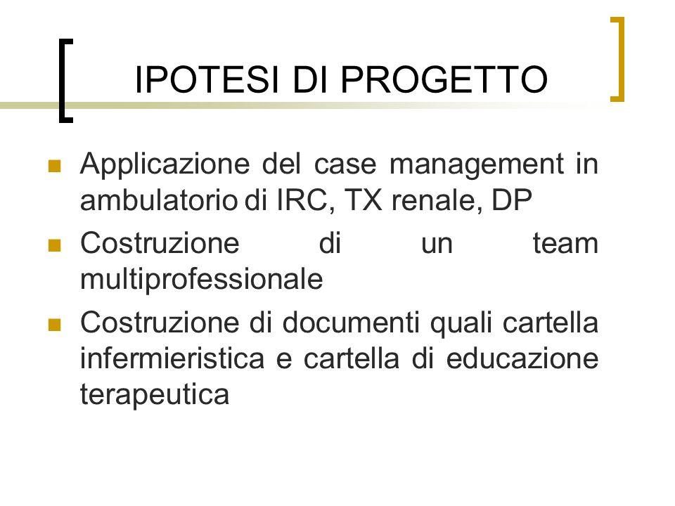 IPOTESI DI PROGETTO Applicazione del case management in ambulatorio di IRC, TX renale, DP. Costruzione di un team multiprofessionale.