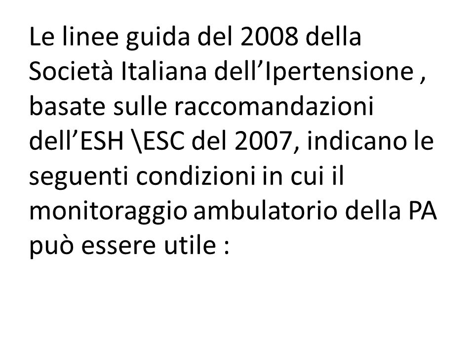 Le linee guida del 2008 della Società Italiana dell'Ipertensione , basate sulle raccomandazioni dell'ESH \ESC del 2007, indicano le seguenti condizioni in cui il monitoraggio ambulatorio della PA può essere utile :