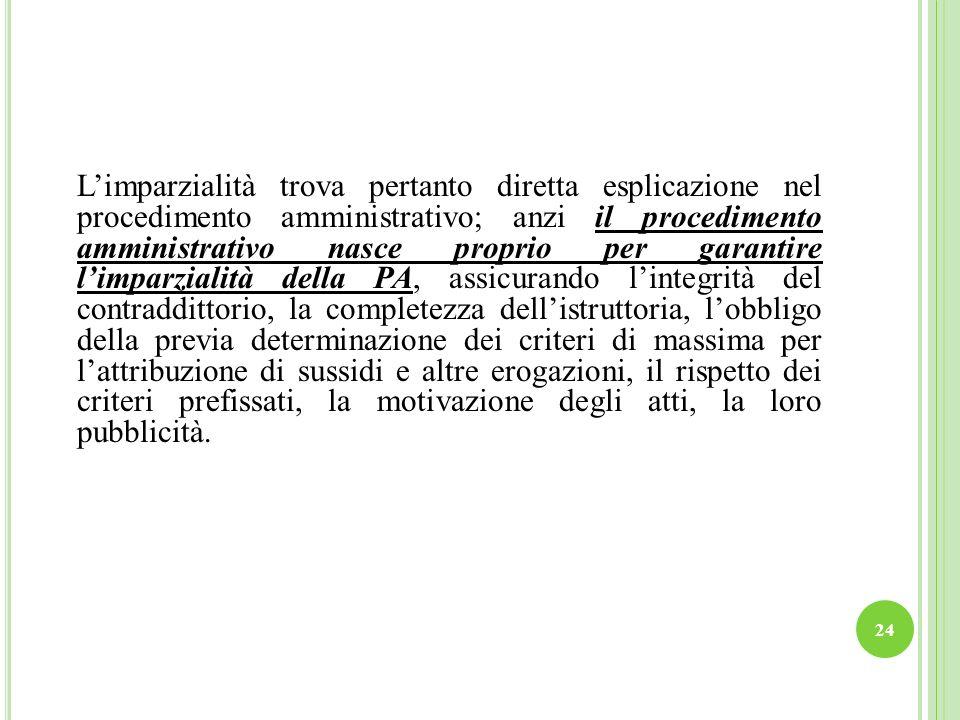 L'imparzialità trova pertanto diretta esplicazione nel procedimento amministrativo; anzi il procedimento amministrativo nasce proprio per garantire l'imparzialità della PA, assicurando l'integrità del contraddittorio, la completezza dell'istruttoria, l'obbligo della previa determinazione dei criteri di massima per l'attribuzione di sussidi e altre erogazioni, il rispetto dei criteri prefissati, la motivazione degli atti, la loro pubblicità.