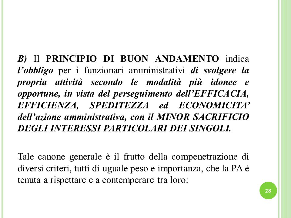 B) Il PRINCIPIO DI BUON ANDAMENTO indica l'obbligo per i funzionari amministrativi di svolgere la propria attività secondo le modalità più idonee e opportune, in vista del perseguimento dell'EFFICACIA, EFFICIENZA, SPEDITEZZA ed ECONOMICITA' dell'azione amministrativa, con il MINOR SACRIFICIO DEGLI INTERESSI PARTICOLARI DEI SINGOLI.