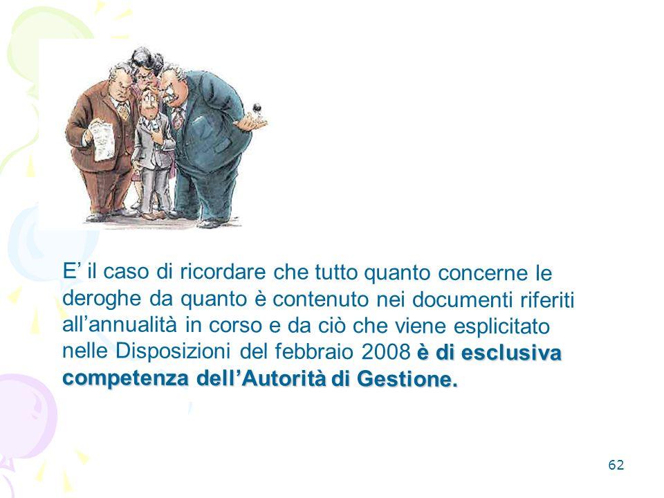 E' il caso di ricordare che tutto quanto concerne le deroghe da quanto è contenuto nei documenti riferiti all'annualità in corso e da ciò che viene esplicitato nelle Disposizioni del febbraio 2008 è di esclusiva competenza dell'Autorità di Gestione.