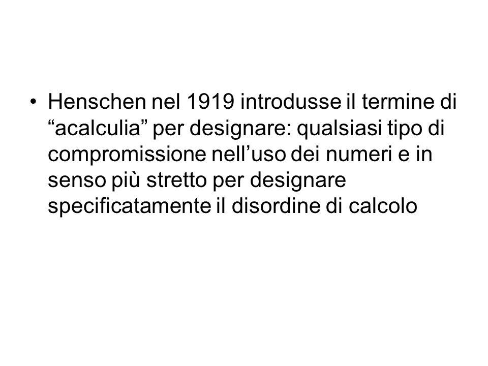 Henschen nel 1919 introdusse il termine di acalculia per designare: qualsiasi tipo di compromissione nell'uso dei numeri e in senso più stretto per designare specificatamente il disordine di calcolo