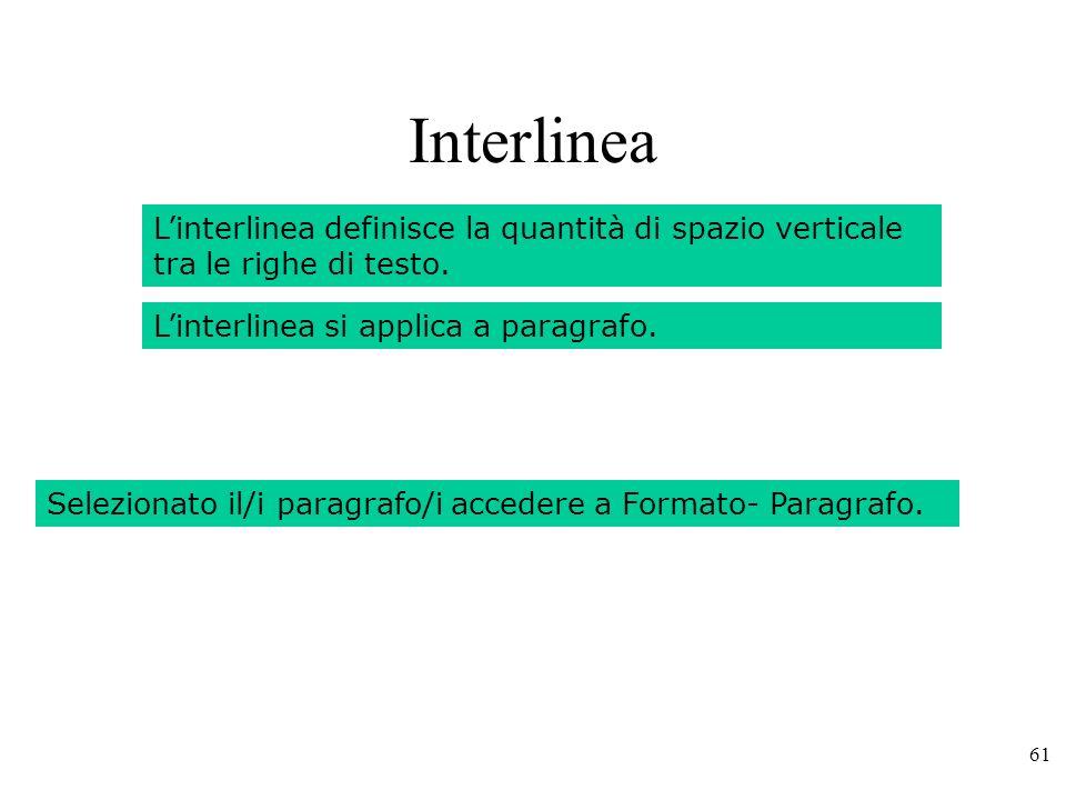 Interlinea L'interlinea definisce la quantità di spazio verticale tra le righe di testo. L'interlinea si applica a paragrafo.
