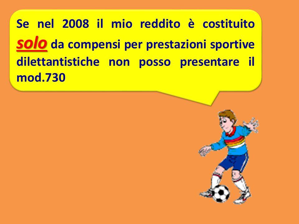 Se nel 2008 il mio reddito è costituito solo da compensi per prestazioni sportive dilettantistiche non posso presentare il mod.730
