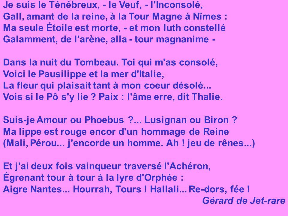 Je suis le Ténébreux, - le Veuf, - l Inconsolé, Gall, amant de la reine, à la Tour Magne à Nîmes : Ma seule Étoile est morte, - et mon luth constellé Galamment, de l arène, alla - tour magnanime - Dans la nuit du Tombeau. Toi qui m as consolé, Voici le Pausilippe et la mer d Italie, La fleur qui plaisait tant à mon coeur désolé... Vois si le Pô s y lie Paix : l âme erre, dit Thalie. Suis-je Amour ou Phoebus ... Lusignan ou Biron Ma lippe est rouge encor d un hommage de Reine (Mali, Pérou... j encorde un homme. Ah ! jeu de rênes...) Et j ai deux fois vainqueur traversé l Achéron, Égrenant tour à tour à la lyre d Orphée : Aigre Nantes... Hourrah, Tours ! Hallali... Re-dors, fée !