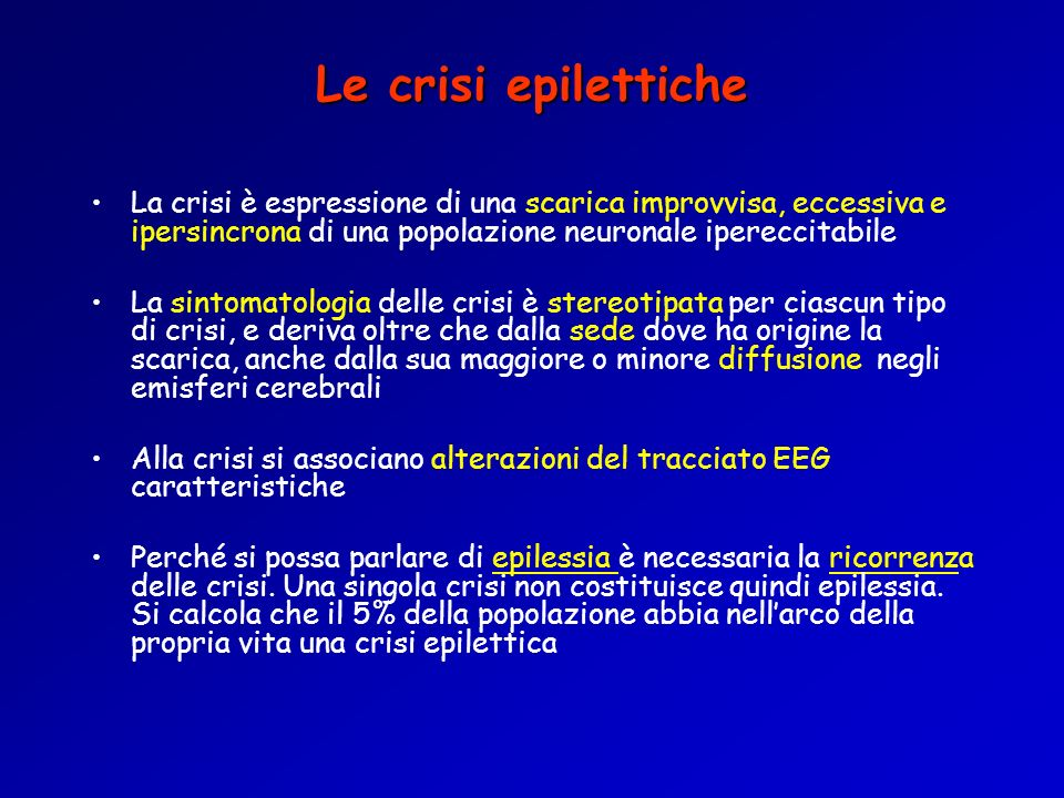 Le crisi epilettiche La crisi è espressione di una scarica improvvisa, eccessiva e ipersincrona di una popolazione neuronale ipereccitabile.
