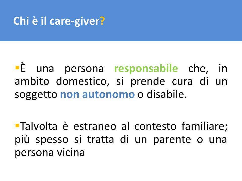 Chi è il care-giver È una persona responsabile che, in ambito domestico, si prende cura di un soggetto non autonomo o disabile.