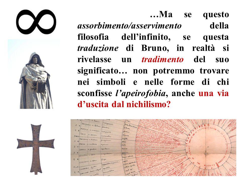 …Ma se questo assorbimento/asservimento della filosofia dell'infinito, se questa traduzione di Bruno, in realtà si rivelasse un tradimento del suo significato… non potremmo trovare nei simboli e nelle forme di chi sconfisse l'apeirofobia, anche una via d'uscita dal nichilismo