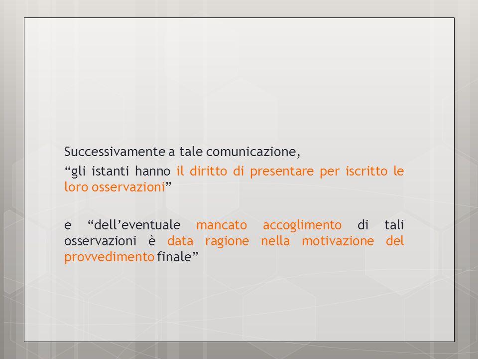 Successivamente a tale comunicazione, gli istanti hanno il diritto di presentare per iscritto le loro osservazioni e dell'eventuale mancato accoglimento di tali osservazioni è data ragione nella motivazione del provvedimento finale