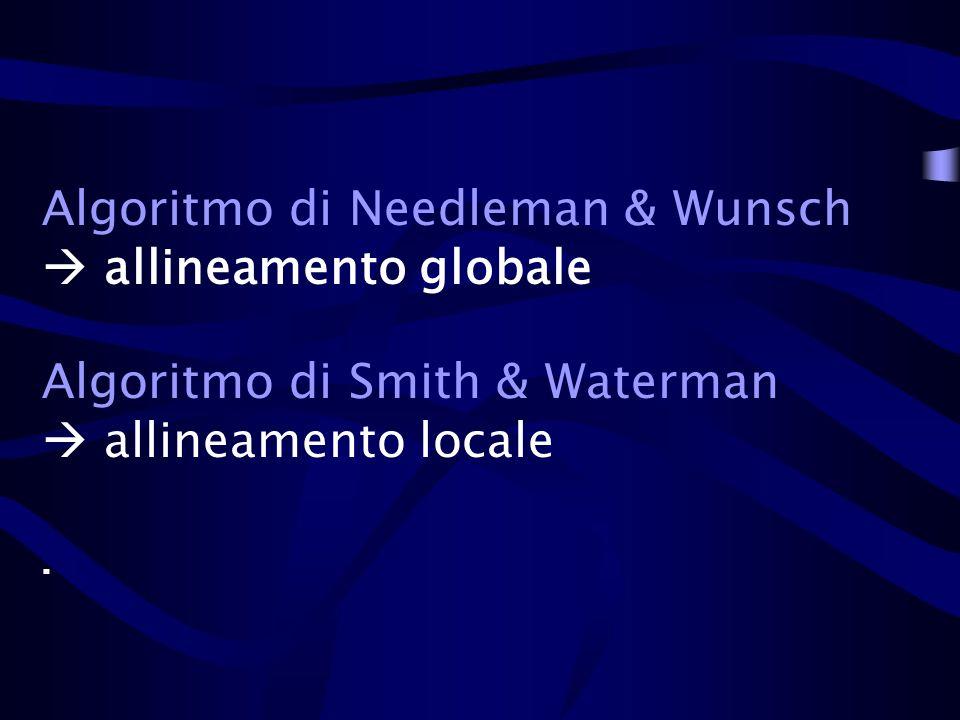 Algoritmo di Needleman & Wunsch  allineamento globale Algoritmo di Smith & Waterman  allineamento locale .